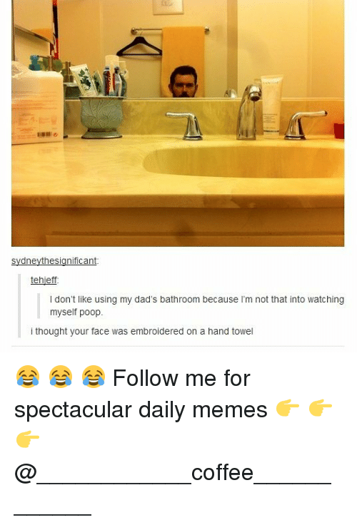 Memes, Poop, and Coffee: tehjeff  I don't like using my dad's bathroom because I'm not that into watching  myself poop.  i thought your face was embroidered on a hand towel 😂 😂 😂 Follow me for spectacular daily memes 👉 👉 👉 @____________coffee____________