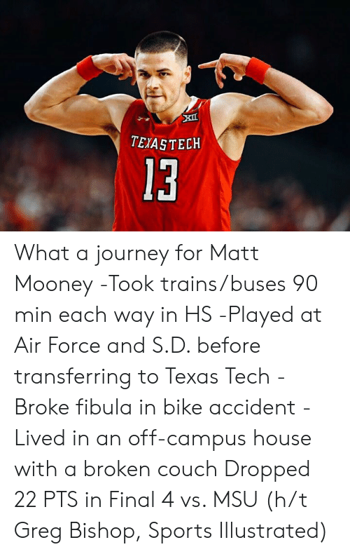 Journey, Sports, and Air Force: TEIASTECKH  13 What a journey for Matt Mooney  -Took trains/buses 90 min each way in HS -Played at Air Force and S.D. before transferring to Texas Tech -Broke fibula in bike accident -Lived in an off-campus house with a broken couch  Dropped 22 PTS in Final 4 vs. MSU (h/t Greg Bishop, Sports Illustrated)