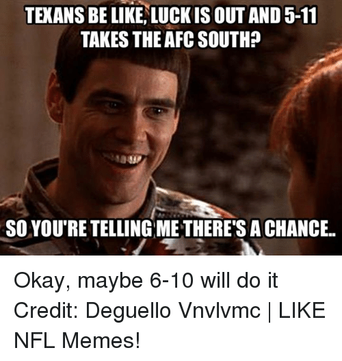 Memes, Nfl, and Okay: TEKANSBE LIKE LUCK IS OUT AND 5-11  TAKES THE AFC SOUTH?  SO YOUTRE TELLING METHERE'S ACHANCE.. Okay, maybe 6-10 will do it Credit: Deguello Vnvlvmc | LIKE NFL Memes!