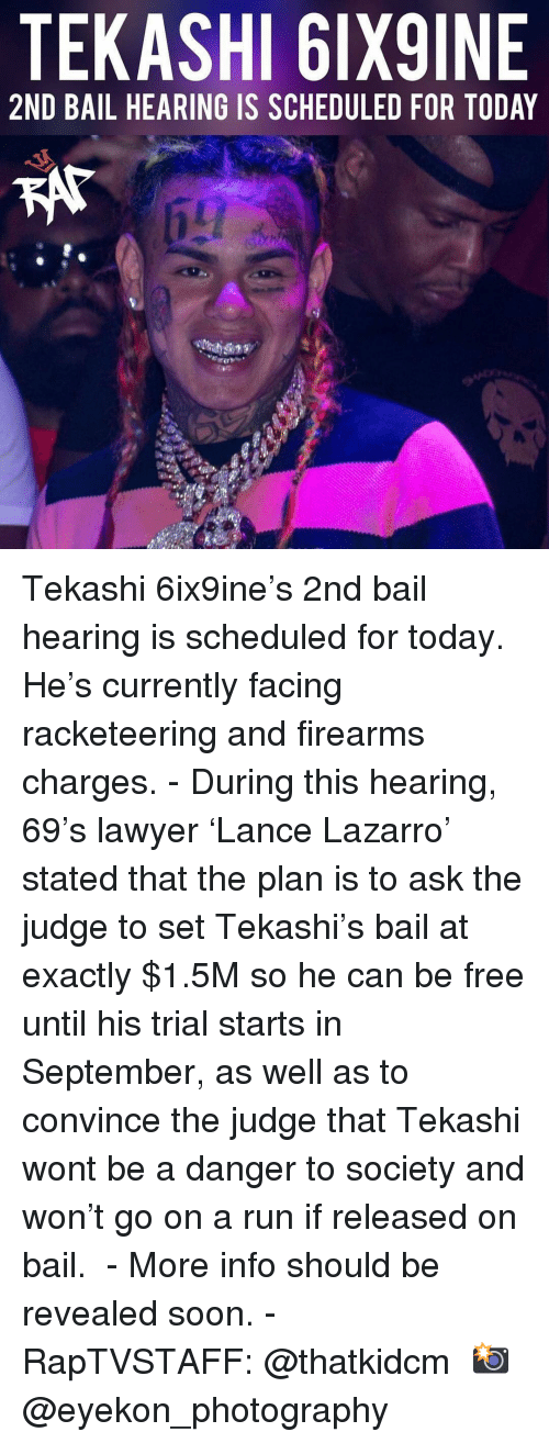 Lawyer, Memes, and Run: TEKASHI 6IX9INE  2ND BAIL HEARING IS SCHEDULED FOR TODAY Tekashi 6ix9ine's 2nd bail hearing is scheduled for today. He's currently facing racketeering and firearms charges.⁣ -⁣ During this hearing, 69's lawyer 'Lance Lazarro' stated that the plan is to ask the judge to set Tekashi's bail at exactly $1.5M so he can be free until his trial starts in September, as well as to convince the judge that Tekashi wont be a danger to society and won't go on a run if released on bail. ⁣ -⁣ More info should be revealed soon.⁣ -⁣ RapTVSTAFF: @thatkidcm⁣ 📸 @eyekon_photography