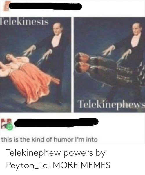 Peyton: Telekinephew powers by Peyton_Tal MORE MEMES