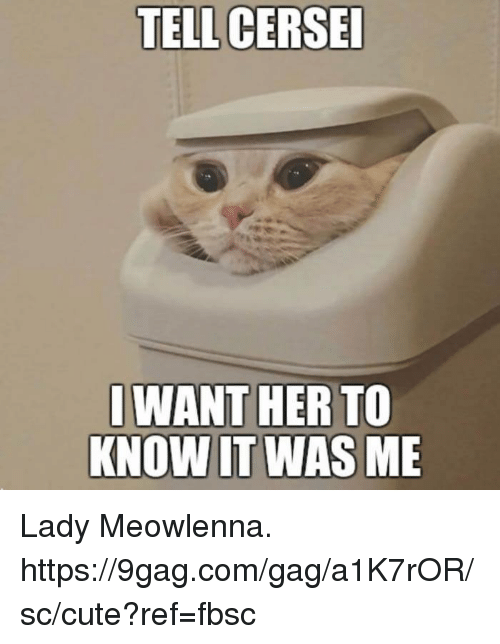 9gag, Cute, and Dank: TELL CERSE  WANT HER TO  KNOW IT WAS ME Lady Meowlenna. https://9gag.com/gag/a1K7rOR/sc/cute?ref=fbsc