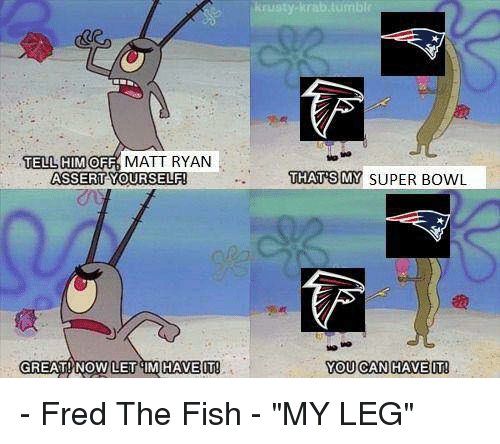 """Funny, Assertive, and Fred the Fish: TELL HIM  OFF  MATT RYAN  ASSERT YOURSELF  GREAT! NOW LET M HAVE IT  y Krab tumbTr  THATS MY SUPER BowL  YOU CAN HAVE IT! - Fred The Fish - """"MY LEG"""""""