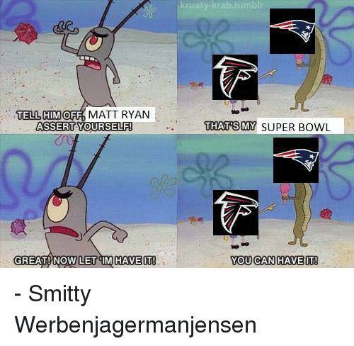 Funny, Assertive, and Matt Ryan: TELL HIM  OFF  MATT RYAN  ASSERT YOURSELF  GREAT! NOW LET M HAVE IT  y Krab tumbTr  THATS MY SUPER BowL  YOU CAN HAVE IT! - Smitty Werbenjagermanjensen