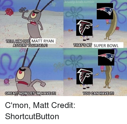Nfl, Super Bowl, and Bowl: TELL HIM  OFF  MATT RYAN  ASSERT YOURSELF  GREAT NOW LET IM HAVE IT  THATS MY SUPER BOWL  YOU CAN HAVE IT C'mon, Matt Credit: ShortcutButton
