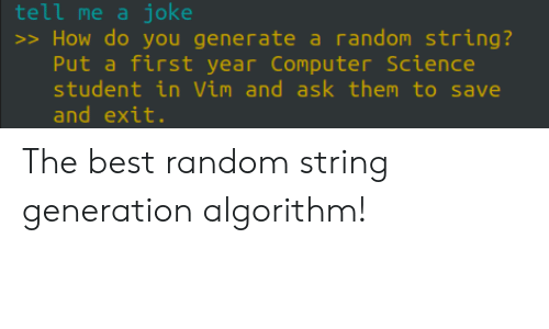 Best, Computer, and Science: tell me a joke  >> How do you generate a random string?  Put a first year Computer Science  student in Vim and ask them to save  and exit. The best random string generation algorithm!