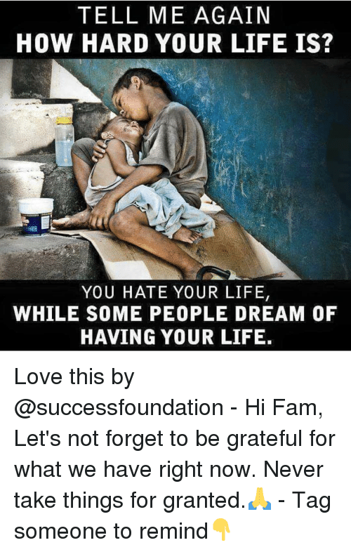 Fam, Life, and Love: TELL ME AGAIN  HOW HARD YOUR LIFE IS?  YOU HATE YOUR LIFE  WHILE SOME PEOPLE DREAM OF  HAVING YOUR LIFE Love this by @successfoundation - Hi Fam, Let's not forget to be grateful for what we have right now. Never take things for granted.🙏 - Tag someone to remind👇