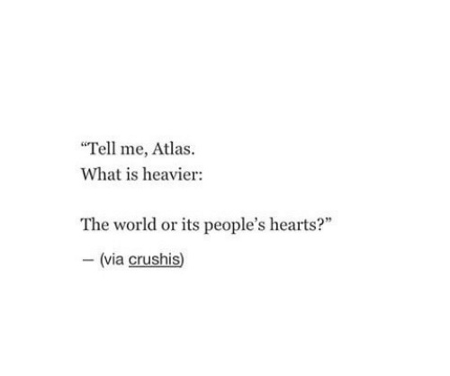 "Hearts: ""Tell me, Atlas  What is heavier:  The world or its people's hearts?""  -(via crushis)"