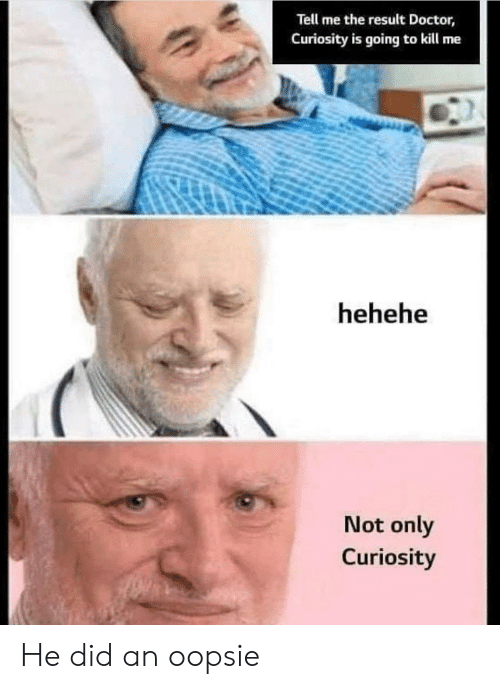 hehehe: Tell me the result Doctor,  Curiosity is going to kill me  hehehe  Not only  Curiosity He did an oopsie
