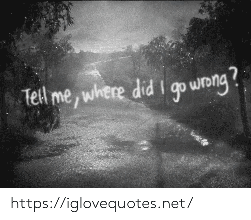 where did: Tell me, where did I go wong https://iglovequotes.net/