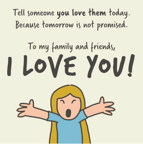 Family, Friends, and Love: Tell someone you love them today  Because tomorrow is not promised.  To my family and friends,  ILOVE Yov