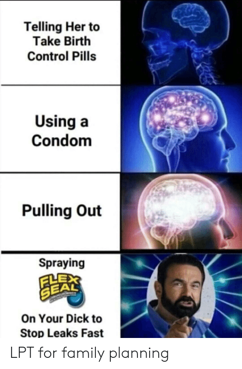 Condom, Family, and Lpt: Telling Her to  Take Birth  Control Pills  Using a  Condom  Pulling Out  Spraying  FLE  SEA  On Your Dick to  Stop Leaks Fast LPT for family planning