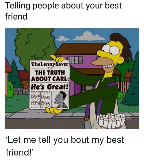 Best Friend, Best, and Truth: Telling people about your best  friend  TheLennySaver  THE TRUTH  ABOUT CARL:  He's Great! <p>'Let me tell you bout my best friend!'</p>