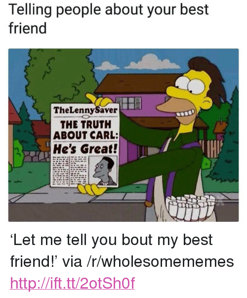 """Best Friend, Best, and Http: Telling people about your best  friend  TheLennySaver  THE TRUTH  ABOUT CARL:  He's Great! <p>'Let me tell you bout my best friend!' via /r/wholesomememes <a href=""""http://ift.tt/2otSh0f"""">http://ift.tt/2otSh0f</a></p>"""