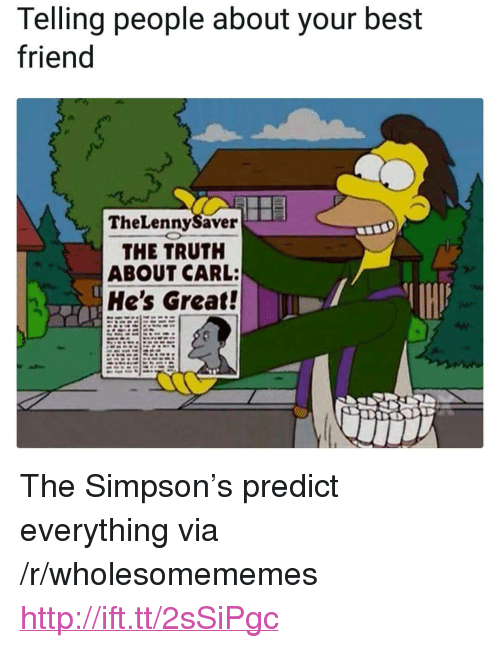 """Best Friend, Best, and Http: Telling people about your best  friend  TheLennySaver  THE TRUTH  ABOUT CARL:  He's Great! <p>The Simpson's predict everything via /r/wholesomememes <a href=""""http://ift.tt/2sSiPgc"""">http://ift.tt/2sSiPgc</a></p>"""