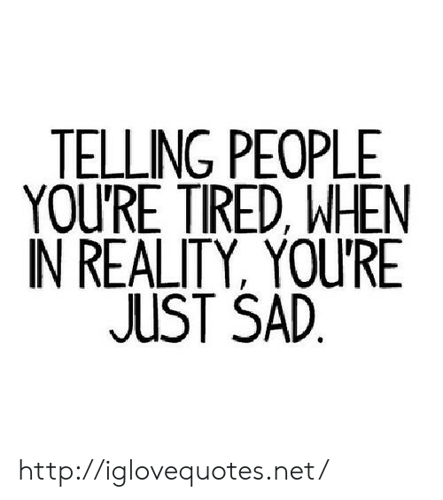 Http, Sad, and Reality: TELLING PEOPLE  YOU'RE TIRED, WHEN  IN REALITY, YOURE  JUST SAD  1 http://iglovequotes.net/