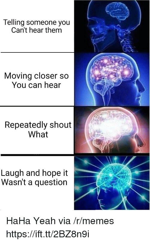 Memes, Yeah, and Hope: Telling someone you  Can't hear them  Moving closer s  You can hear  Repeatedly shout  What  Laugh and hope it  Wasn't a question HaHa Yeah via /r/memes https://ift.tt/2BZ8n9i