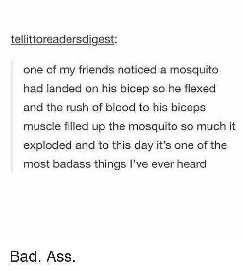 Flexed: tellittoreadersdigest:  one of my friends noticed a mosquito  had landed on his bicep so he flexed  and the rush of blood to his biceps  muscle filled up the mosquito so much it  exploded and to this day it's one of the  most badass things l've ever heard Bad. Ass.