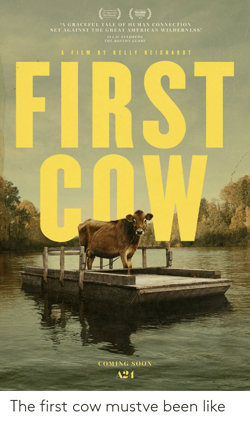 """telluride: (=) ()  TELLURIDE  57 New York  Flm Festival  """"A GRACEFUL TALE OF HUMAN CONNECTION  SET AGAINST THE GREAT AMERICAN WILDERNESS""""  ISAAC FELDBERG  THE BOSTON GLOBE  A FILM  BY  KELLY REICHARDT  FIRST  COW  COMING S OON  A24 The first cow mustve been like"""