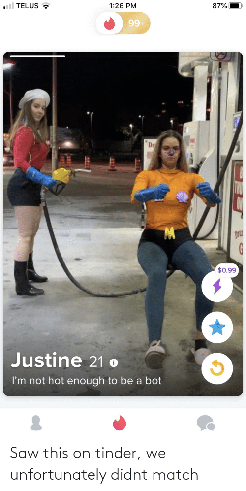 Justine: TELUS  87%  1:26 PM  99+  Dr  W.  Dru  $0.99  Justine 21 o  I'm not hot enough to be a bot Saw this on tinder, we unfortunately didnt match