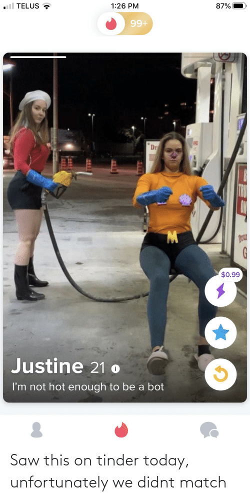 Justine: TELUS  87%  1:26 PM  99+  Dr  W.  Dru  $0.99  Justine 21 o  I'm not hot enough to be a bot Saw this on tinder today, unfortunately we didnt match