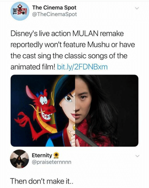 Reportedly: TEMAThe Cinema Spot  SPOT @TheCinemaSpot  Disney's live action MULAN remake  reportedly won't feature Mushu or have  the cast sing the classic songs of the  animated film! bit.ly/2FDN Bxm  Eternity  @praiseternnnn  Then don't make it..