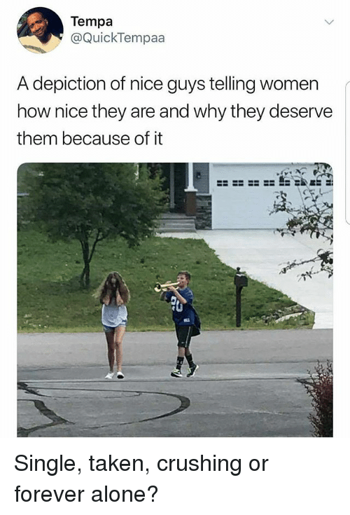 Being Alone, Memes, and Taken: Tempa  @QuickTempaa  A depiction of nice guys telling women  how nice they are and why they deserve  them because of it Single, taken, crushing or forever alone?