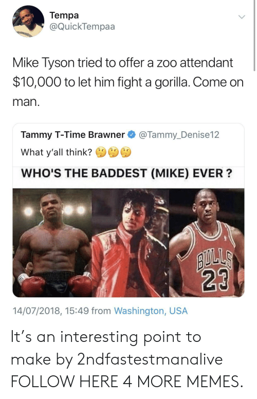 Dank, Memes, and Mike Tyson: Tempa  @QuickTempaa  Mike Tyson tried to offer a zoo attendant  $10,000 to let him fight a gorilla. Come on  man  Tammy T-Time Brawner@Tammy_Denise12  What y'all think?  WHO'S THE BADDEST (MIKE) EVER?  14/07/2018, 15:49 from Washington, USA It's an interesting point to make by 2ndfastestmanalive FOLLOW HERE 4 MORE MEMES.