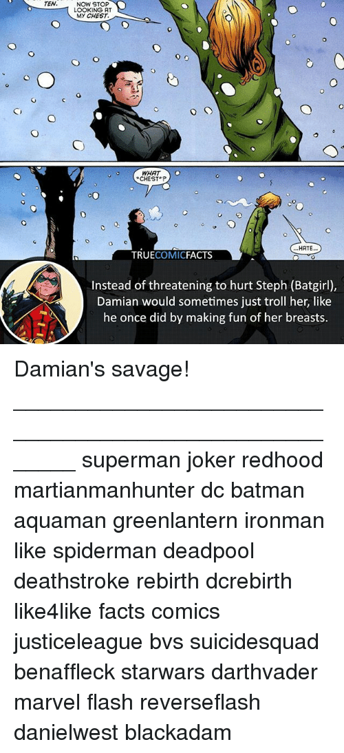 Trollings: TEN.  NOW STOP  LOOKING AT  MY CHEST.  CHEST  HATE..  TRUECOMICFACTS  Instead of threatening to hurt Steph (Batgirl),  Damian would sometimes just troll her, like  he once did by making fun of her breasts. Damian's savage! ⠀_______________________________________________________ superman joker redhood martianmanhunter dc batman aquaman greenlantern ironman like spiderman deadpool deathstroke rebirth dcrebirth like4like facts comics justiceleague bvs suicidesquad benaffleck starwars darthvader marvel flash reverseflash danielwest blackadam