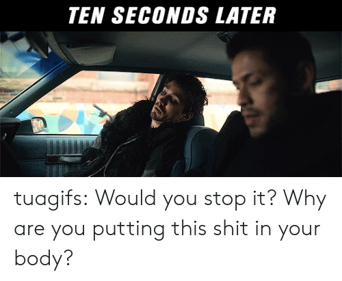 Shit, Tumblr, and Blog: TEN SECONDS LATER tuagifs:  Would you stop it? Why are you putting this shit in your body?