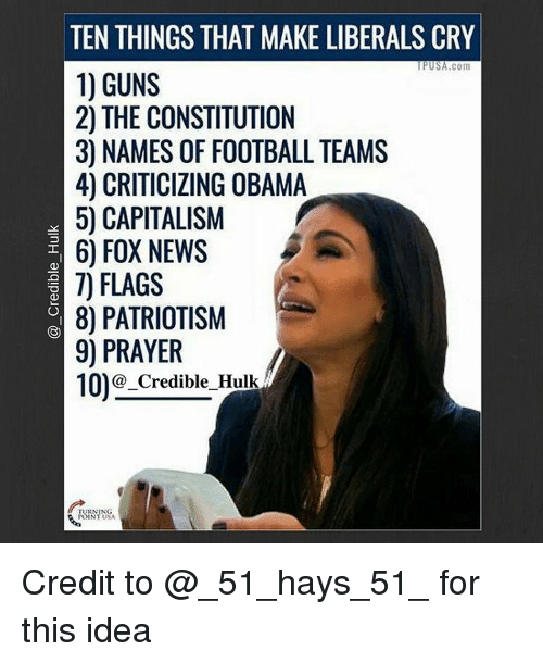 Liberal Crying: TEN THINGS THAT MAKE LIBERALS CRY  UP USA.com  1) GUNS  2 THE CONSTITUTION  30 NAMES OF FOOTBALL TEAMS  4) OBAMA  5) CAPITALISM  6) FOX NEWS  7) FLAGS  8) PATRIOTISM  9) PRAYER  10)G-Credible Hulk Credit to @_51_hays_51_ for this idea