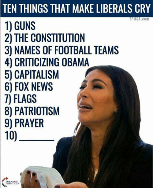 Liberal Crying: TEN THINGS THAT MAKE LIBERALS CRY  USA.com  1) GUNS  2) THE CONSTITUTION  30 NAMES OF FOOTBALL TEAMS  4) OBAMA  50 CAPITALISM  6) FOX NEWS  7) FLAGS  80 PATRIOTISM  9) PRAYER  10)