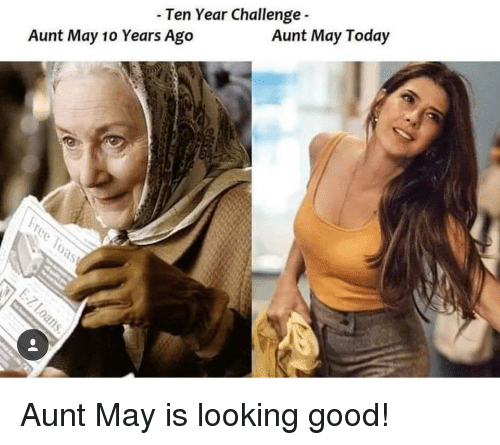 looking good: - Ten Year Challenge  Aunt May 10 Years Ago  Aunt May Today Aunt May is looking good!