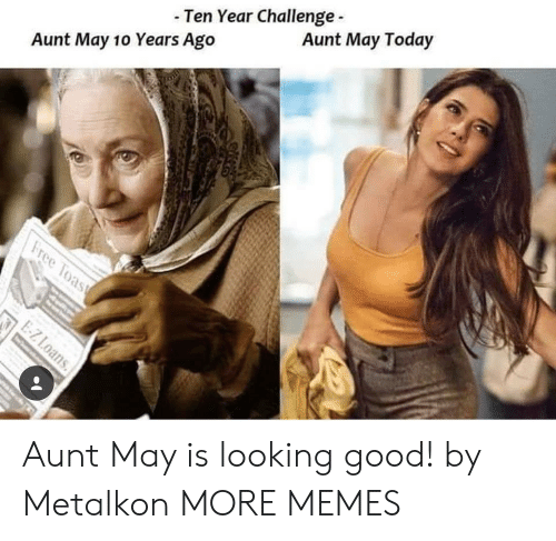 looking good: - Ten Year Challenge  Aunt May 10 Years Ago  Aunt May Today Aunt May is looking good! by Metalkon MORE MEMES