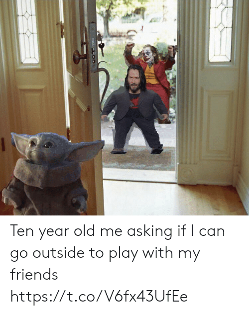 go outside: Ten year old me asking if I can go outside to play with my friends https://t.co/V6fx43UfEe