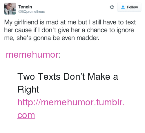 """Madder: Tencin  @GQprometheus  Follow  My girlfriend is mad at me but I still have to text  her cause if I don't give her a chance to ignore  me, she's gonna be even madder. <p><a href=""""http://memehumor.tumblr.com/post/150254252698/two-texts-dont-make-a-right"""" class=""""tumblr_blog"""">memehumor</a>:</p>  <blockquote><p>Two Texts Don't Make a Right<br/><a href=""""http://memehumor.tumblr.com""""><span style=""""color: #0000cd;""""><a href=""""http://memehumor.tumblr.com"""">http://memehumor.tumblr.com</a></span></a></p></blockquote>"""