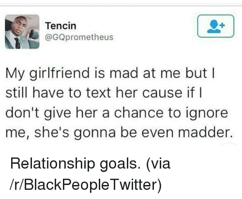 Madder: Tencin  @GQprometheus  My girlfriend is mad at me but l  still have to text her cause if l  don't give her a chance to ignore  me, she's gonna be even madder. <p>Relationship goals. (via /r/BlackPeopleTwitter)</p>