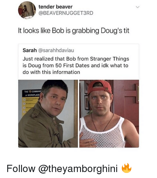 Doug, Memes, and Information: tender beaver  @BEAVERNUGGET3RD  It looks like Bob is grabbing Doug's tit  Sarah @sarahhdaviau  Just realized that Bob from Stranger Things  is Doug from 50 First Dates and idk what to  do with this information  THE 10 COMMANT  WORKPLACE Follow @theyamborghini 🔥