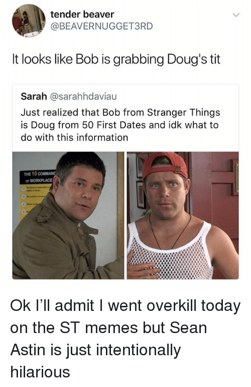 Doug, Memes, and Information: tender beaver  @BEAVERNUGGET3RD  t looks like Bob is grabbing Doug's tit  Sarah @sarahhdaviau  Just realized that Bob from Stranger Things  is Doug from 50 First Dates and idk what to  do with this information  THE 10 COMMAN  WORKPLACE Ok I'll admit I went overkill today on the ST memes but Sean Astin is just intentionally hilarious