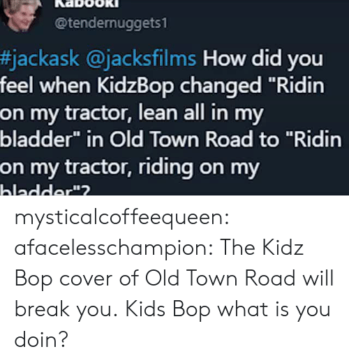 """Lean, Tumblr, and youtube.com: @tendernuggets1  #jackask @jacksfilms How did you  feel when KidzBop changed """"Ridin  on my tractor, lean all in my  bladder"""" in Old Town Road to """"Ridin  on my tractor, riding on my  hladder""""? mysticalcoffeequeen: afacelesschampion: The Kidz Bop cover of Old Town Road will break you. Kids Bop what is you doin?"""
