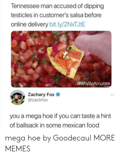 dipping: Tennessee man accused of dipping  testicles in customer's salsa before  online delivery bit.ly/2NXTJIE  @WhySoAccurate  Pixaba  Zachary Fox  @zackfox  you a mega hoe if you can taste a hint  of ballsack in some mexican food mega hoe by Goodecaul MORE MEMES