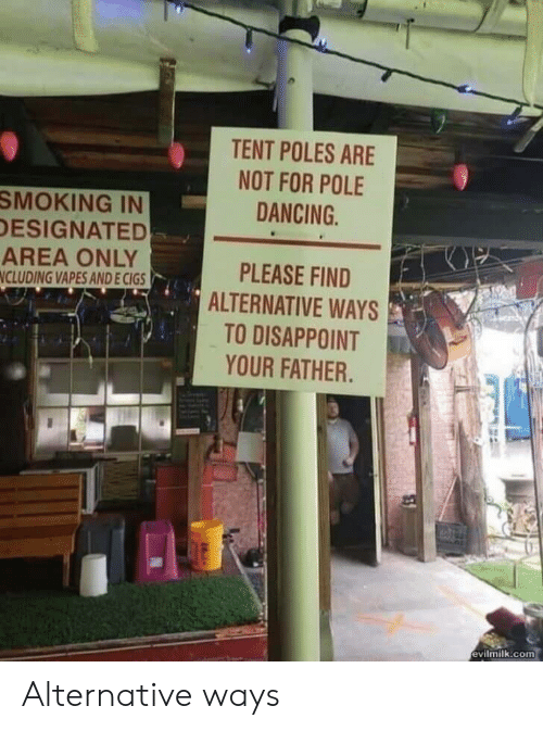 Dancing, Smoking, and Com: TENT POLES ARE  NOT FOR POLE  SMOKING IN  DESIGNATED  AREA ONLY  NCLUDING VAPES AND E CIGS  DANCING  PLEASE FIND  ALTERNATIVE WAYS  TO DISAPPOINT  YOUR FATHER.  evilmilk.com Alternative ways