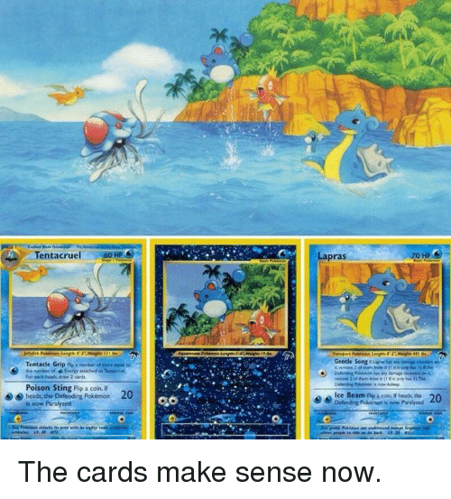 Paralyzation: Tentacruel  Tentacle Grip nie Runber of core epa  the masiber of Enero attached Tenutn  For Meints, draw 2 cards  Poison Sting Flip a coin lf  heads, the Defending Pokémon 20  is now Paralyzed  Lapras  0 HP  Gentle Song ruvmbii any on  remove 2 them it  if only i)The  ce Beam Ap a coin. if beads, the 20  Defending Pokémon is now Paralyzed The cards make sense now.