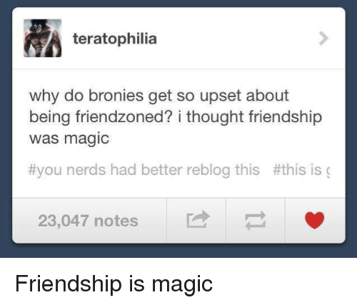 Friendzoned: teratophilia  why do bronies get so upset about  being friendzoned? i thought friendship  was magic  #you nerds had better reblog this #this is (  23,047 notes Friendship is magic