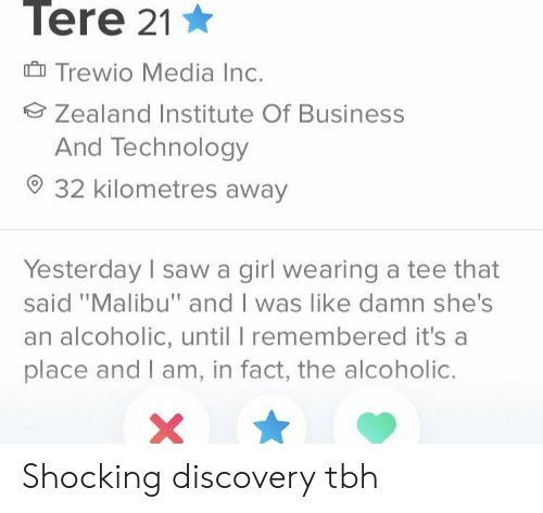 "malibu: Tere 21  Trewio Media Inc.  Zealand Institute Of Business  And Technology  32 kilometres away  Yesterday I saw a girl wearing a tee that  said ""Malibu"" and I was like damn she's  an alcoholic, until I remembered it's a  place and I am, in fact, the alcoholic. Shocking discovery tbh"