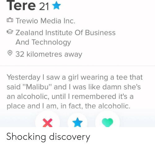 "malibu: Tere 21  Trewio Media Inc.  Zealand Institute Of Business  And Technology  32 kilometres away  Yesterday sawa girl wearing a tee that  said ""Malibu"" and I was like damn she's  an alcoholic, until I remembered it's a  place and I am, in fact, the alcoholic. Shocking discovery"
