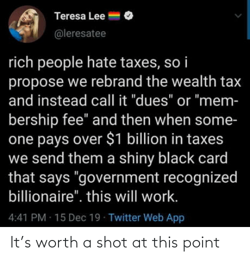 "tax: Teresa Lee =  @leresatee  rich people hate taxes, so i  propose we rebrand the wealth tax  and instead call it ""dues"" or ""mem-  bership fee"" and then when some-  one pays over $1 billion in taxes  we send them a shiny black card  that says ""government recognized  billionaire"". this will work.  4:41 PM 15 Dec 19 Twitter Web App It's worth a shot at this point"