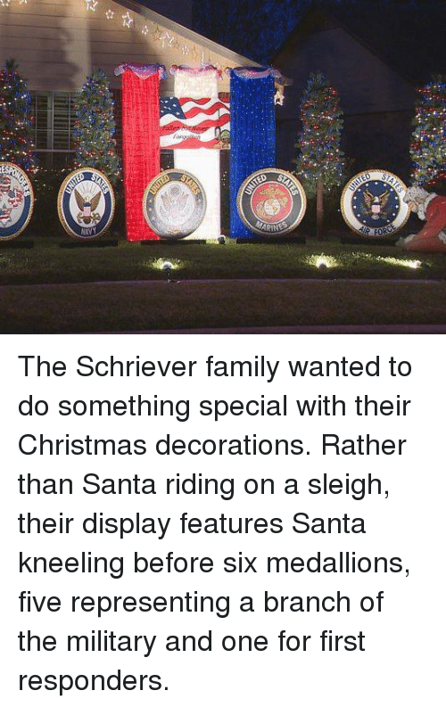 Memes, Santa, and Military: terest-ii The Schriever family wanted to do something special with their Christmas decorations. Rather than Santa riding on a sleigh, their display features Santa kneeling before six medallions, five representing a branch of the military and one for first responders.