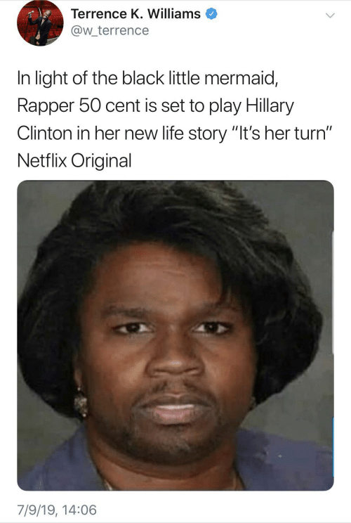 """Cent: Terrence K. Williams  @w_terrence  In light of the black little mermaid,  Rapper 50 cent is set to play Hillary  Clinton in her new life story """"It's her turn""""  Netflix Original  7/9/19, 14:06"""
