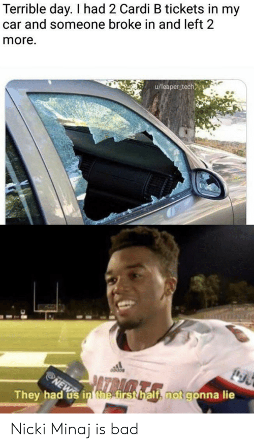 gon: Terrible day. I had 2 Cardi B tickets in my  car and someone broke in and left 2  more.  u/leaperstech  PAZBAA  NEW  They had us in the first half, not gon na lie Nicki Minaj is bad